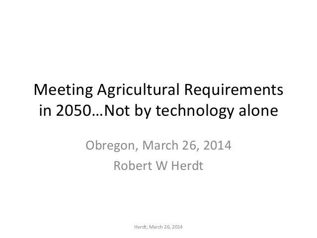 Meeting Agricultural Requirements in 2050…Not by technology alone Obregon, March 26, 2014 Robert W Herdt Herdt; March 26, ...