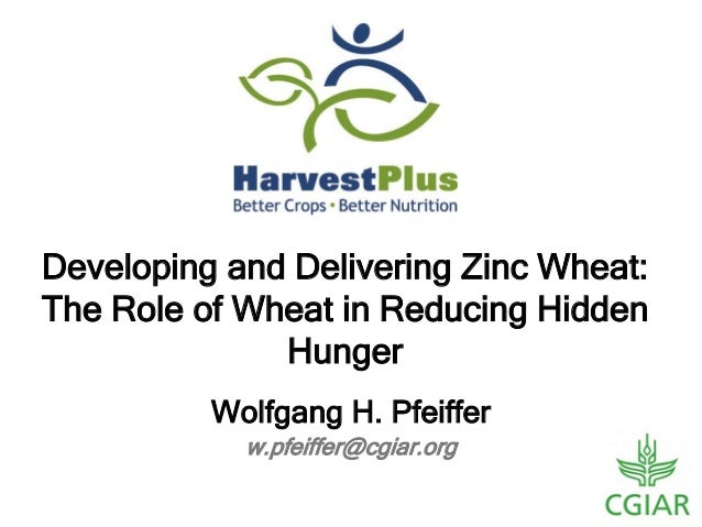 w.pfeiffer@cgiar.org Wolfgang H. Pfeiffer Developing and Delivering Zinc Wheat: The Role of Wheat in Reducing Hidden Hunger