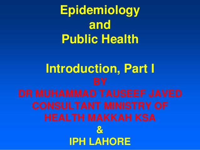 Epidemiology and Public Health Introduction, Part I BY DR MUHAMMAD TAUSEEF JAVED CONSULTANT MINISTRY OF HEALTH MAKKAH KSA ...