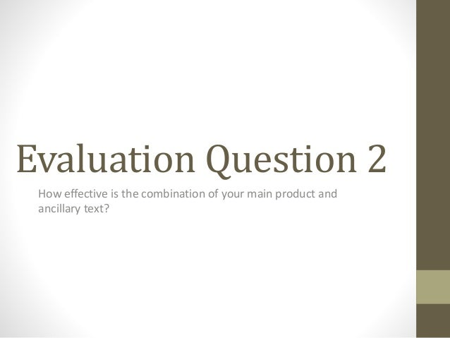 Evaluation Question 2 How effective is the combination of your main product and ancillary text?