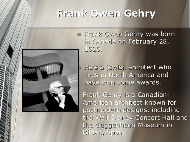  Frank Owen Gehry was born in Canada on February 28, 1929.  He's a jewish architect who lives in North America and have ...