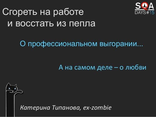 Сгореть на работе и восстать из пепла О профессиональном выгорании... Катерина Типанова, ex-zombie А на самом деле – о люб...