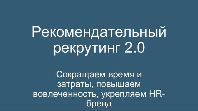 Рекомендательный рекрутинг 2.0 Сокращаем время и затраты, повышаем вовлеченность, укрепляем HR- бренд