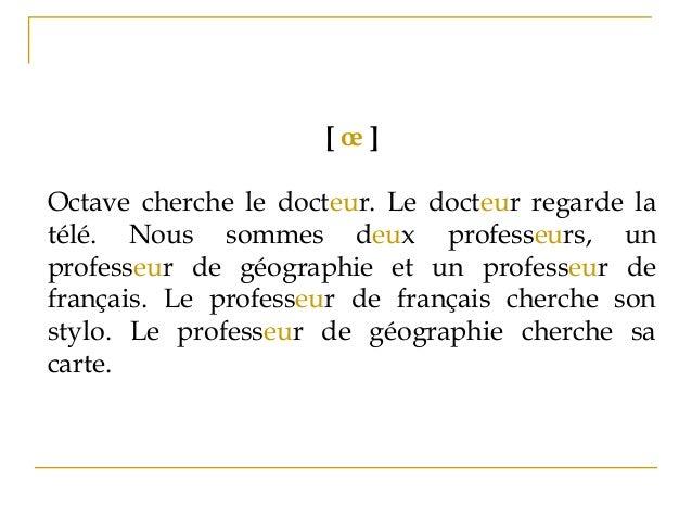 [ œ ] Octave cherche le docteur. Le docteur regarde la télé. Nous sommes deux professeurs, un professeur de géographie et ...