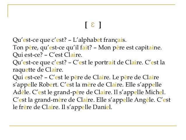 [ Ɛ ] Qu'est-ce que c'est? – L'alphabet français. Ton père, qu'est-ce qu'il fait? – Mon père est capitaine. Qui est-ce? – ...