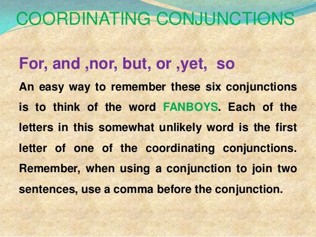 COORDINATING CONJUNCTIONS For, and ,nor, but, or ,yet, so An easy way to remember these six conjunctions is to think of th...