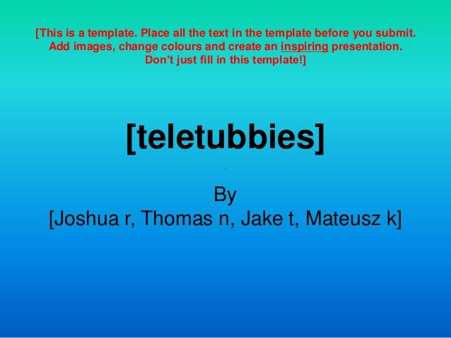 [teletubbies] By [Joshua r, Thomas n, Jake t, Mateusz k] [This is a template. Place all the text in the template before yo...