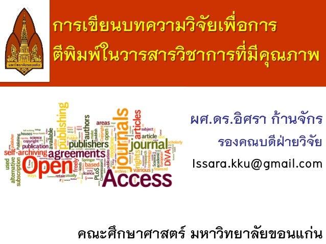 การเขียนบทความวิจัยเพื่อการ ตีพิมพ์ในวารสารวิชาการที่มีคุณภาพ ผศ.ดร.อิศรา ก้านจักร รองคณบดีฝ่ายวิจัย Issara.kku@gmail.com ...