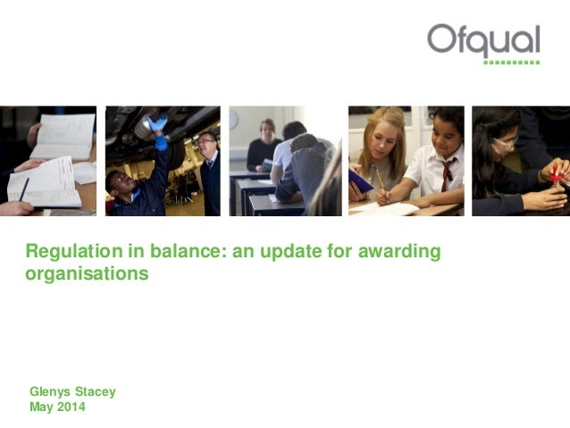 Regulation in balance: an update for awarding organisations Glenys Stacey May 2014