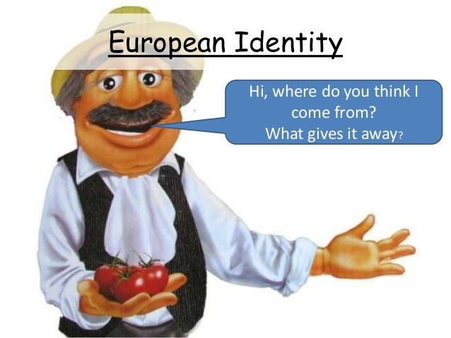European Identity Hi, where do you think I come from? What gives it away?