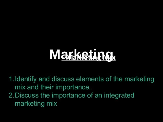 Marketing- Marketing Mix 1.Identify and discuss elements of the marketing mix and their importance. 2.Discuss the importan...