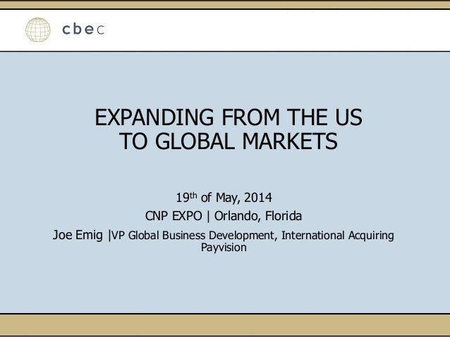 EXPANDING FROM THE US TO GLOBAL MARKETS 19th of May, 2014 CNP EXPO | Orlando, Florida Joe Emig |VP Global Business Develop...