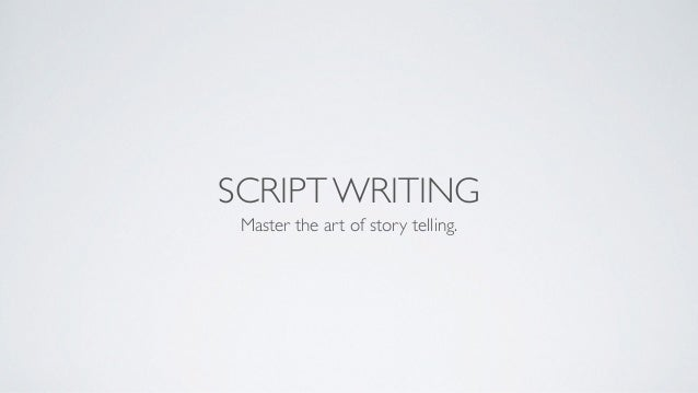 SCRIPT WRITING Master the art of story telling.