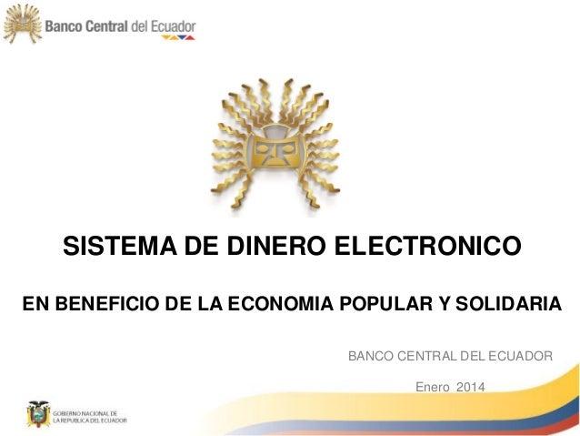 SISTEMA DE DINERO ELECTRONICO EN BENEFICIO DE LA ECONOMIA POPULAR Y SOLIDARIA BANCO CENTRAL DEL ECUADOR Enero 2014