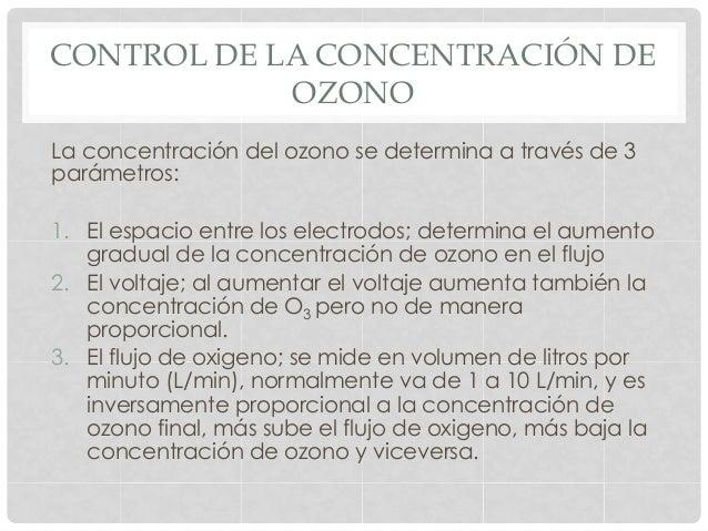 CONTROL DE LA CONCENTRACIÓN DE OZONO La concentración del ozono se determina a través de 3 parámetros: 1. El espacio entr...