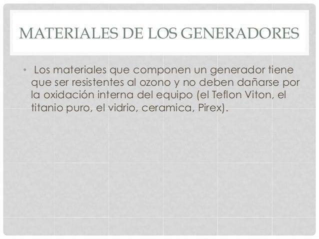 MATERIALES DE LOS GENERADORES • Los materiales que componen un generador tiene que ser resistentes al ozono y no deben da...