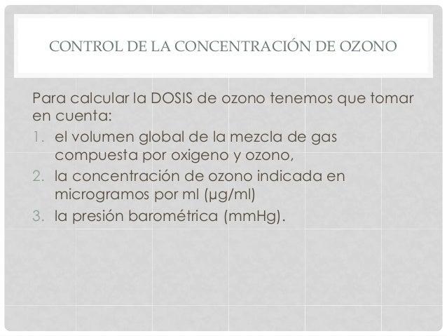 CONTROL DE LA CONCENTRACIÓN DE OZONO Para calcular la DOSIS de ozono tenemos que tomar en cuenta: 1. el volumen global de...