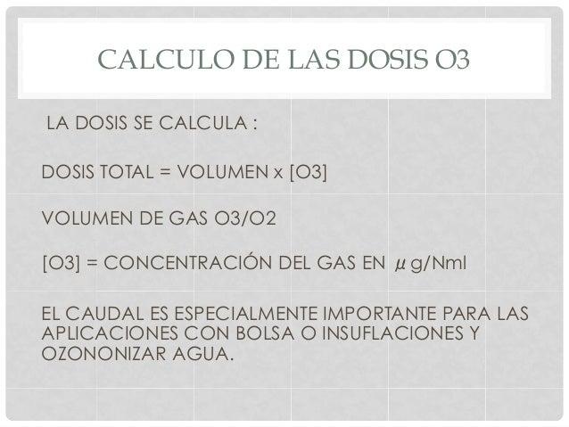 CALCULO DE LAS DOSIS O3 LA DOSIS SE CALCULA : DOSIS TOTAL = VOLUMEN x [O3] VOLUMEN DE GAS O3/O2 [O3] = CONCENTRACIÓN DEL G...