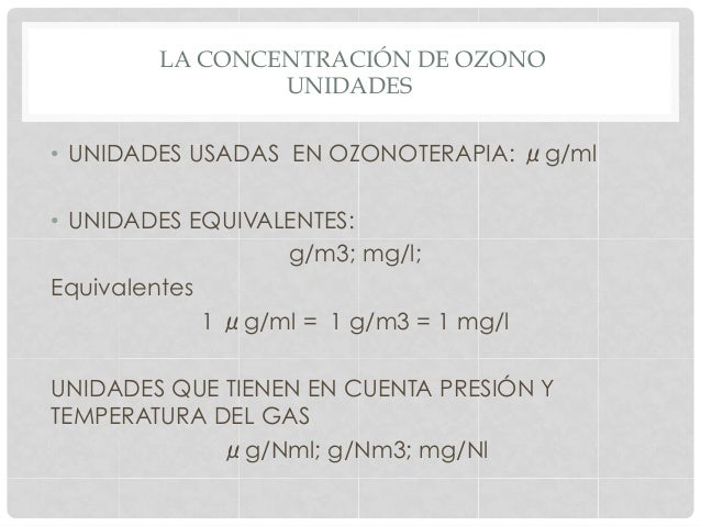 LA CONCENTRACIÓN DE OZONO UNIDADES • UNIDADES USADAS EN OZONOTERAPIA: μg/ml • UNIDADES EQUIVALENTES: g/m3; mg/l; Equival...