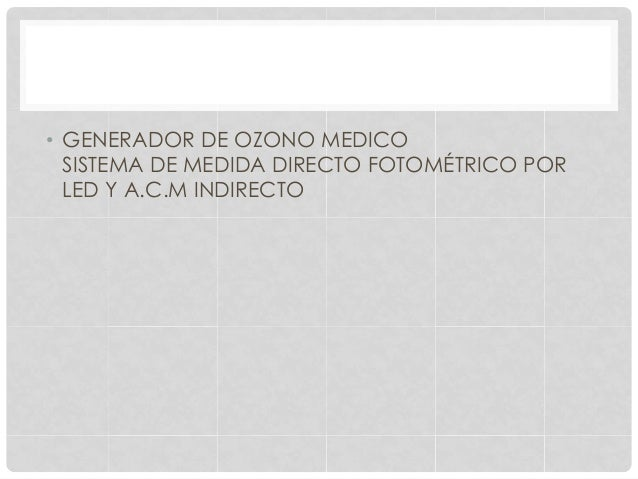 • GENERADOR DE OZONO MEDICO SISTEMA DE MEDIDA DIRECTO FOTOMÉTRICO POR LED Y A.C.M INDIRECTO