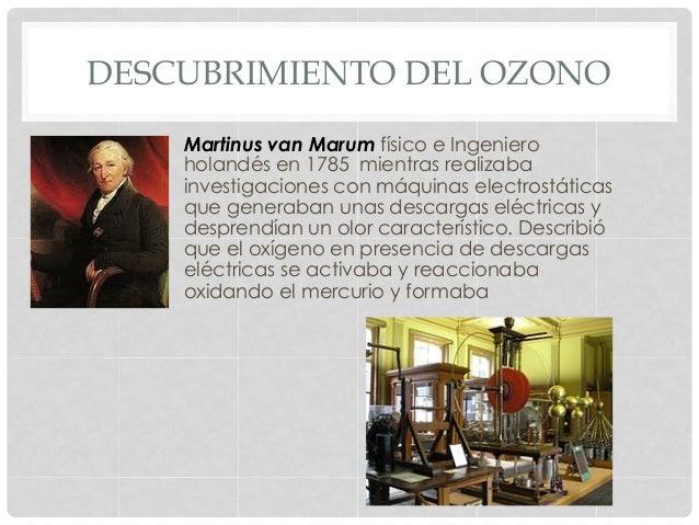 DESCUBRIMIENTO DEL OZONO Martinus van Marum físico e Ingeniero holandés en 1785 mientras realizaba investigaciones con máq...
