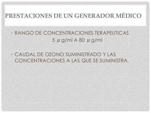 PRESTACIONES DE UN GENERADOR MÉDICO • RANGO DE CONCENTRACIONES TERAPEUTICAS 5 μg/ml A 80 μg/ml • CAUDAL DE OZONO SUMINIS...