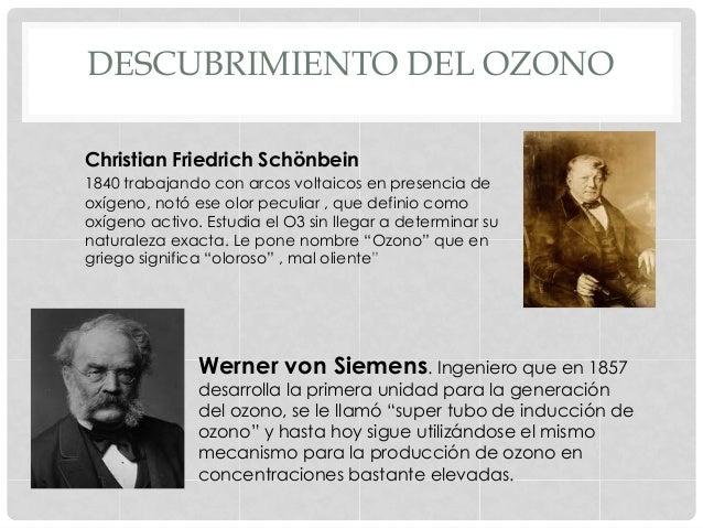 DESCUBRIMIENTO DEL OZONO Christian Friedrich Schönbein 1840 trabajando con arcos voltaicos en presencia de oxígeno, notó e...