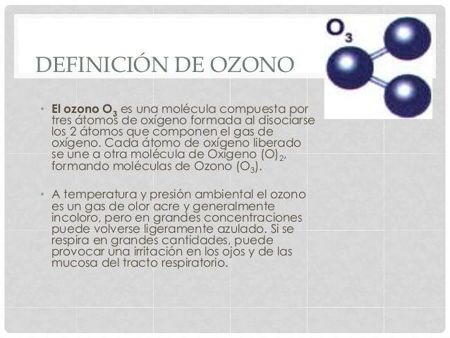 DEFINICIÓN DE OZONO • El ozono O3 es una molécula compuesta por tres átomos de oxígeno formada al disociarse los 2 átomos...
