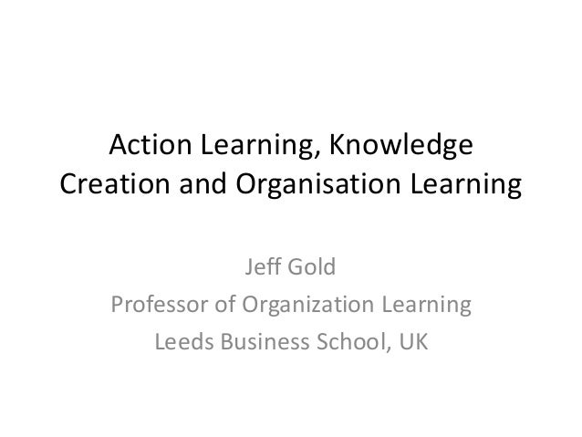Action Learning, Knowledge Creation and Organisation Learning Jeff Gold Professor of Organization Learning Leeds Business ...
