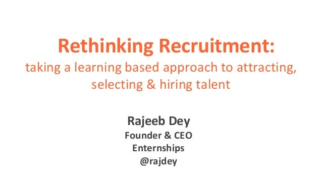Rethinking Recruitment: taking a learning based approach to attracting, selecting & hiring talent Rajeeb Dey Founder & CEO...