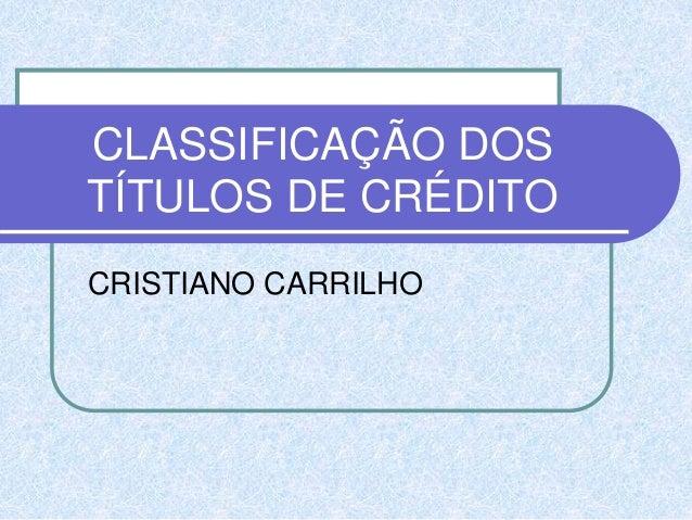 CLASSIFICAÇÃO DOS TÍTULOS DE CRÉDITO CRISTIANO CARRILHO