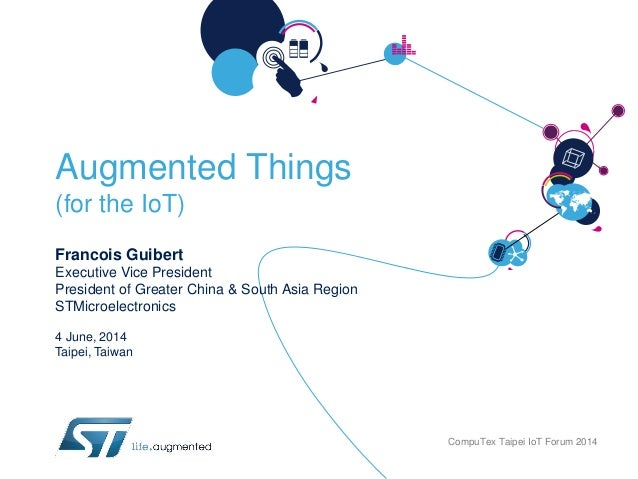 Augmented Things (for the IoT) Francois Guibert Executive Vice President President of Greater China & South Asia Region ST...
