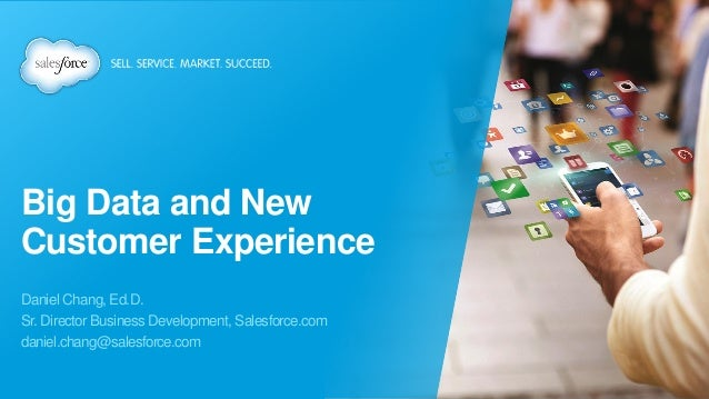 Big Data and New Customer Experience Daniel Chang, Ed.D. Sr. Director Business Development, Salesforce.com daniel.chang@sa...