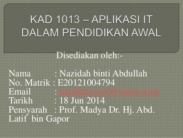 Disediakan oleh:- Nama : Nazidah binti Abdullah No. Matrik : E20121004794 Email : nazidahyusof@yahoo.com Tarikh : 18 Jun 2...