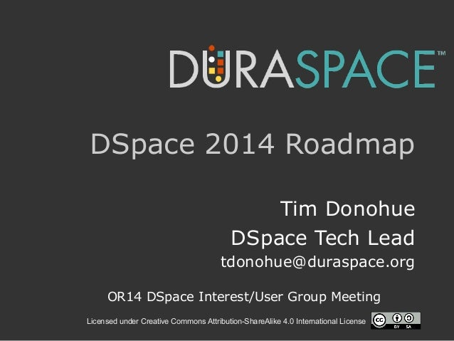 Licensed under Creative Commons Attribution-ShareAlike 4.0 International License DSpace 2014 Roadmap Tim Donohue DSpace Te...