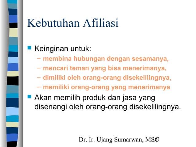 Dr. Ir. Ujang Sumarwan, MSC16 Kebutuhan Afiliasi  Keinginan untuk: – membina hubungan dengan sesamanya, – mencari teman y...