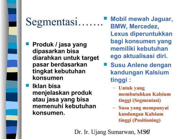 Dr. Ir. Ujang Sumarwan, MSC19 Segmentasi…….  Produk / jasa yang dipasarkan bisa diarahkan untuk target pasar berdasarkan ...