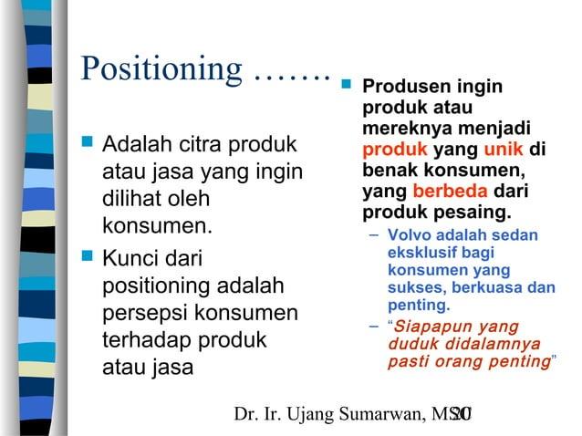Dr. Ir. Ujang Sumarwan, MSC20 Positioning …….  Adalah citra produk atau jasa yang ingin dilihat oleh konsumen.  Kunci da...