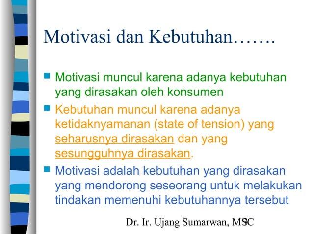 Dr. Ir. Ujang Sumarwan, MSC3 Motivasi dan Kebutuhan…….  Motivasi muncul karena adanya kebutuhan yang dirasakan oleh konsu...