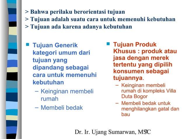 Dr. Ir. Ujang Sumarwan, MSC7 > Bahwa perilaku berorientasi tujuan > Tujuan adalah suatu cara untuk memenuhi kebutuhan > Tu...