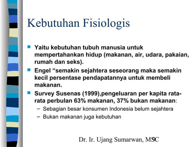 Dr. Ir. Ujang Sumarwan, MSC9 Kebutuhan Fisiologis  Yaitu kebutuhan tubuh manusia untuk mempertahankan hidup (makanan, air...