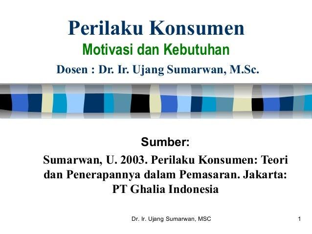 Dr. Ir. Ujang Sumarwan, MSC 1 Perilaku Konsumen Motivasi dan Kebutuhan Dosen : Dr. Ir. Ujang Sumarwan, M.Sc. Sumber: Sumar...