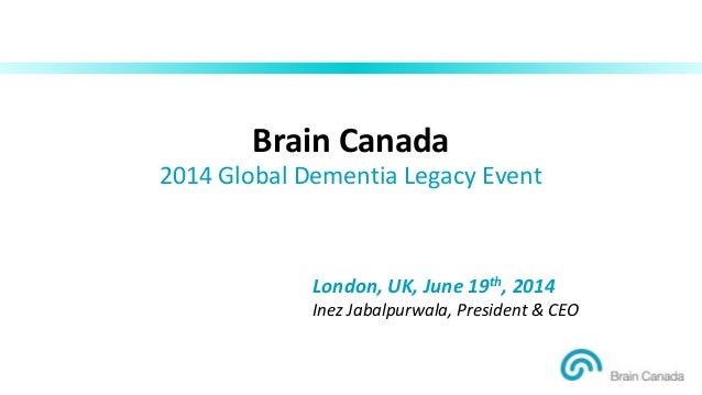 Brain Canada 2014 Global Dementia Legacy Event London, UK, June 19th, 2014 Inez Jabalpurwala, President & CEO
