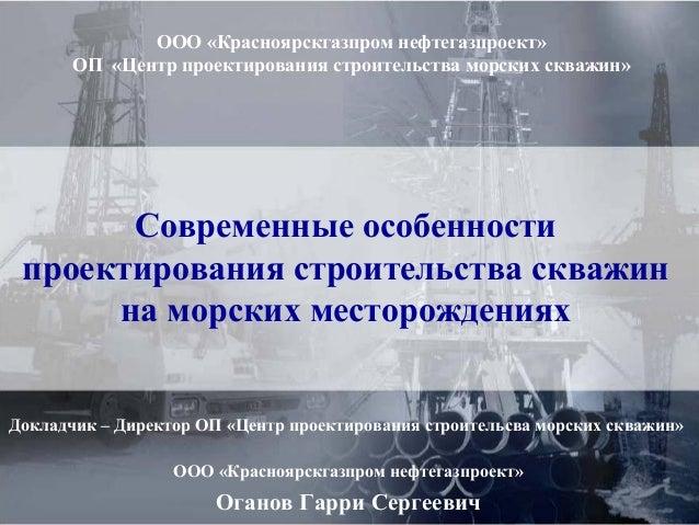 Современные особенности проектирования строительства скважин на морских месторождениях Докладчик – Директор ОП «Центр прое...