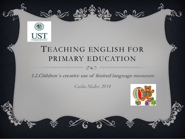 TEACHING ENGLISH FOR PRIMARY EDUCATION 1.2.Children´s creative use of limited language resources Cecilia Maller, 2014