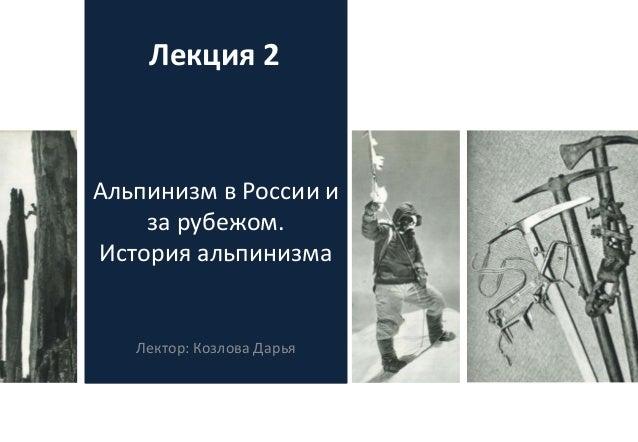 Альпинизм в России и за рубежом. История альпинизма Лектор: Козлова Дарья Лекция 2