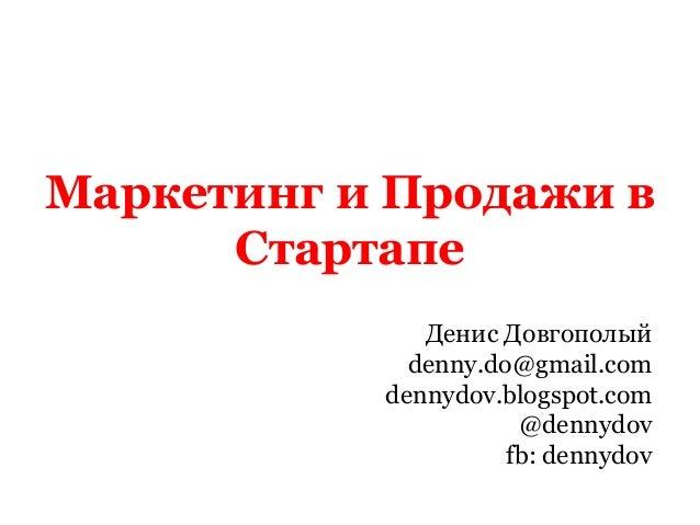 Маркетинг и Продажи в Стартапе Денис Довгополый denny.do@gmail.com dennydov.blogspot.com @dennydov fb: dennydov