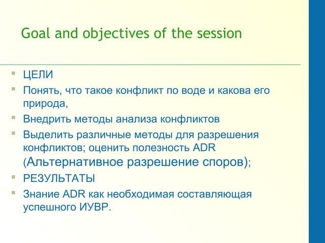 Goal and objectives of the session  ЦЕЛИ  Понять, что такое конфликт по воде и какова его природа,  Внедрить методы ана...