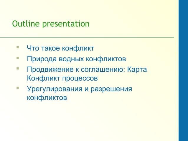 Outline presentation  Что такое конфликт  Природа водных конфликтов  Продвижение к соглашению: Карта Конфликт процессов...