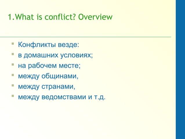 1.What is conflict? Overview  Конфликты везде:  в домашних условиях;  на рабочем месте;  между общинами,  между стран...